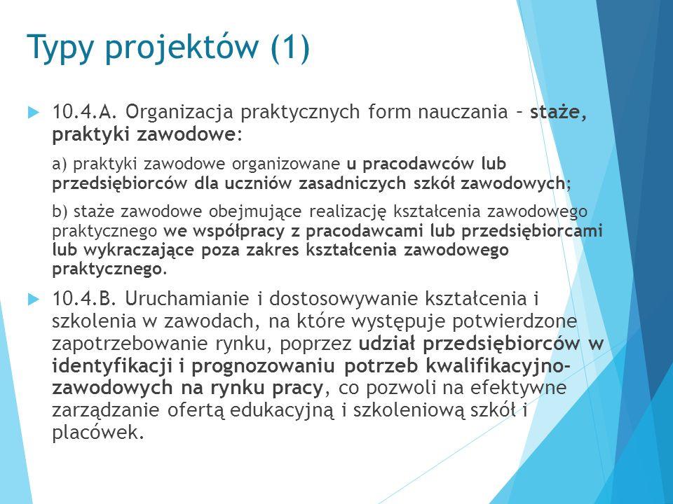 Typy projektów (1)  10.4.A. Organizacja praktycznych form nauczania – staże, praktyki zawodowe: a) praktyki zawodowe organizowane u pracodawców lub p