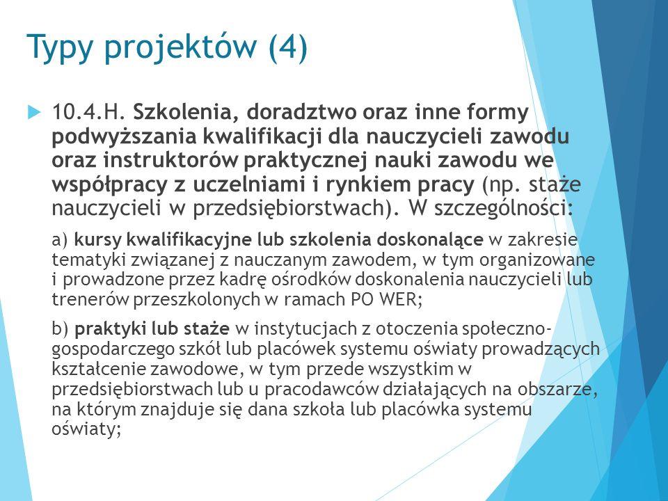Typy projektów (4)  10.4.H. Szkolenia, doradztwo oraz inne formy podwyższania kwalifikacji dla nauczycieli zawodu oraz instruktorów praktycznej nauki