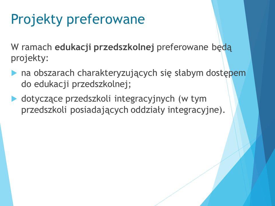 Projekty preferowane W ramach edukacji przedszkolnej preferowane będą projekty:  na obszarach charakteryzujących się słabym dostępem do edukacji prze