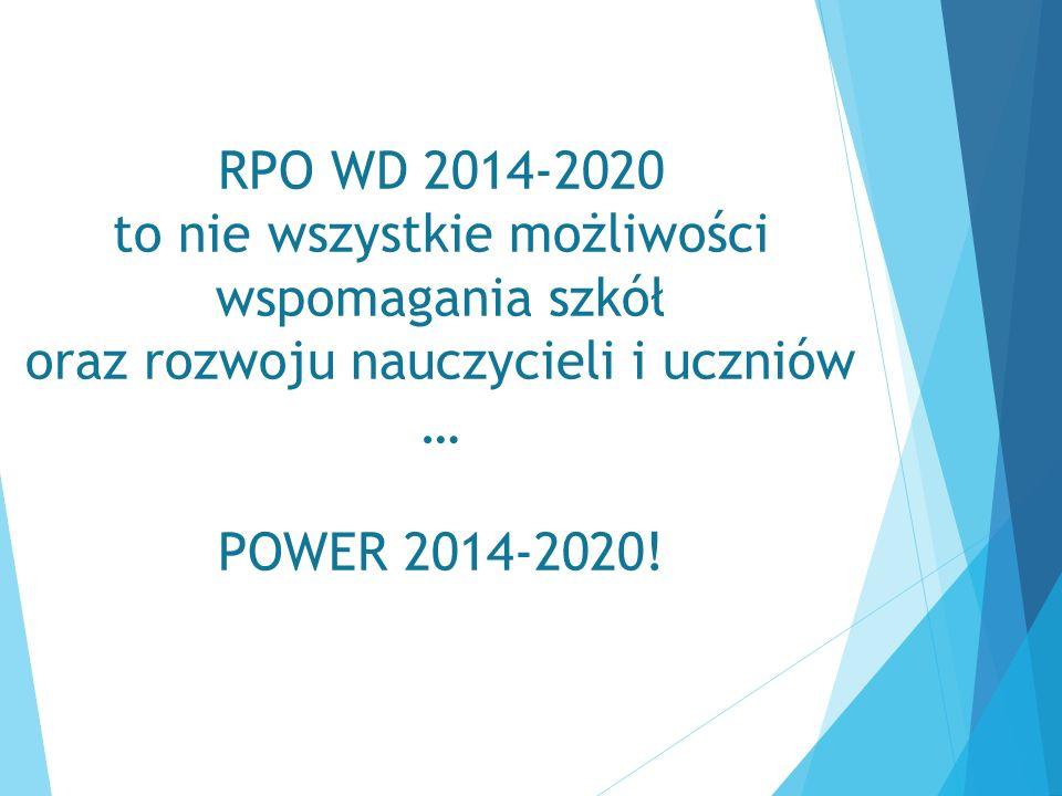 RPO WD 2014-2020 to nie wszystkie możliwości wspomagania szkół oraz rozwoju nauczycieli i uczniów … POWER 2014-2020!