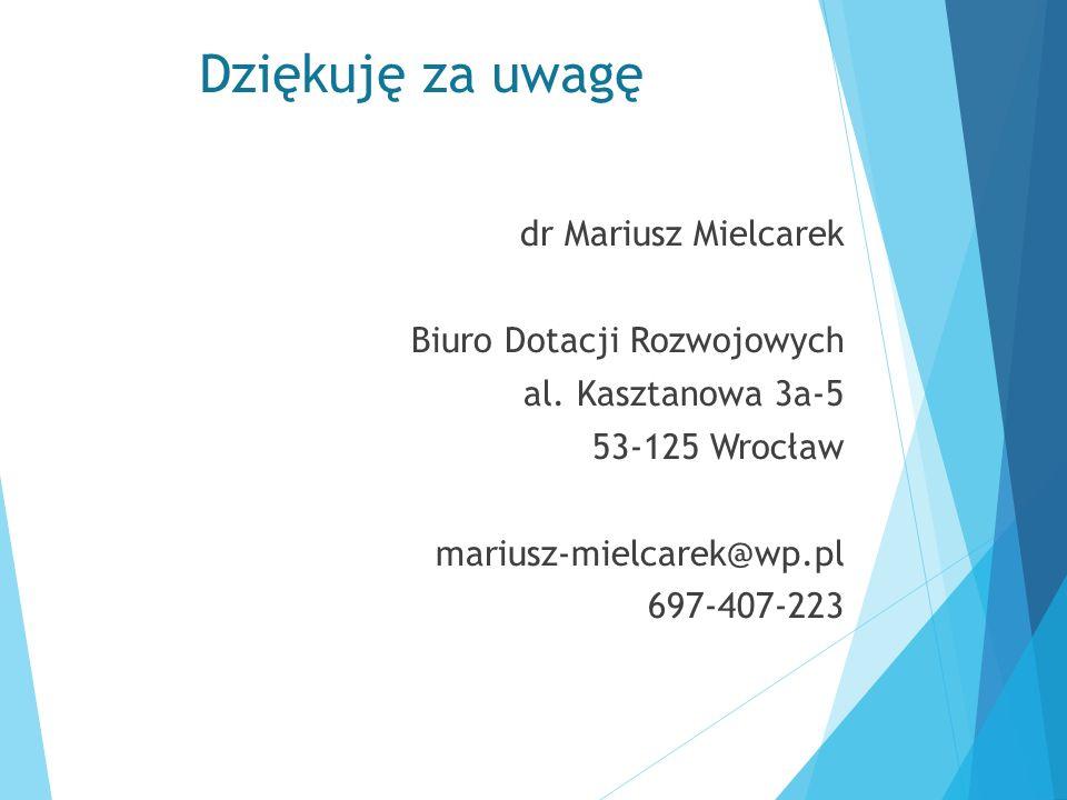 Dziękuję za uwagę dr Mariusz Mielcarek Biuro Dotacji Rozwojowych al. Kasztanowa 3a-5 53-125 Wrocław mariusz-mielcarek@wp.pl 697-407-223