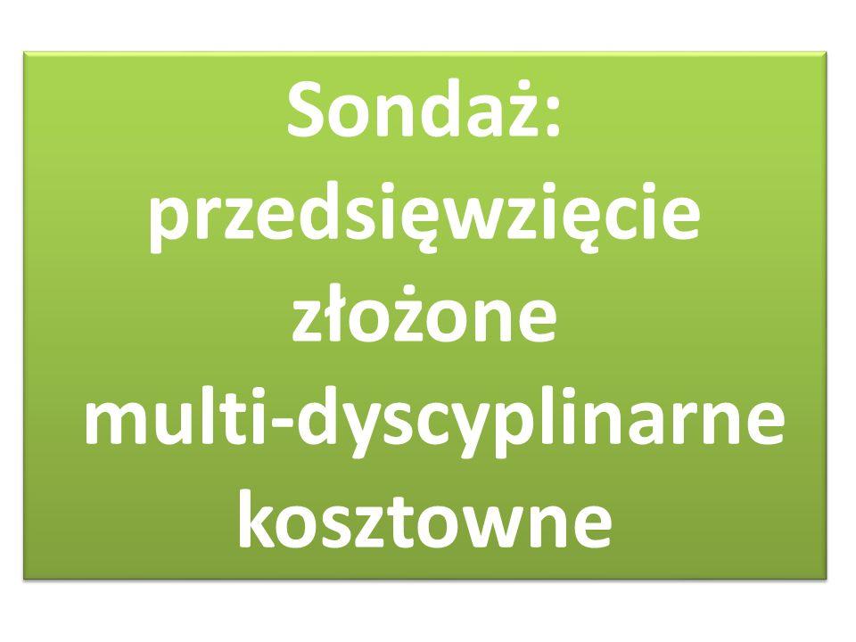 Sondaż: przedsięwzięcie złożone multi-dyscyplinarne kosztowne Sondaż: przedsięwzięcie złożone multi-dyscyplinarne kosztowne