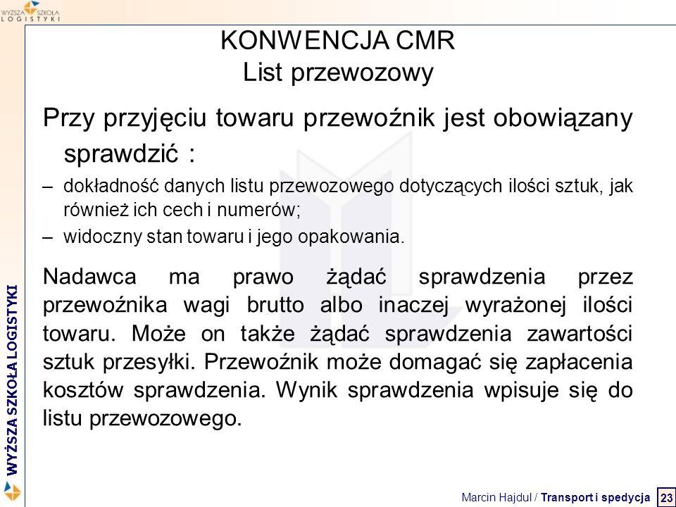 Marcin Hajdul / Transport i spedycja 2 WYŻSZA SZKOŁA LOGISTYKI KONWENCJA CMR List przewozowy Przy przyjęciu towaru przewoźnik jest obowiązany sprawdzi