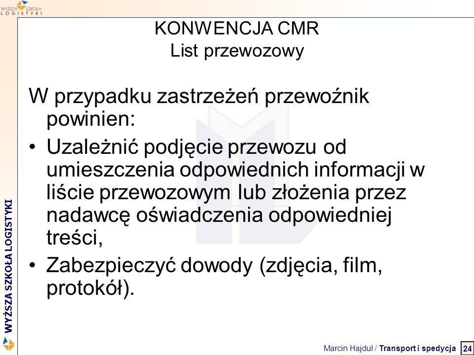 Marcin Hajdul / Transport i spedycja 2 WYŻSZA SZKOŁA LOGISTYKI KONWENCJA CMR List przewozowy W przypadku zastrzeżeń przewoźnik powinien: Uzależnić pod