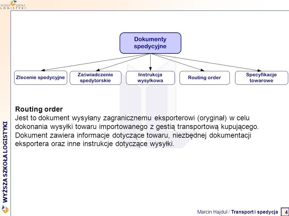 Marcin Hajdul / Transport i spedycja 2 WYŻSZA SZKOŁA LOGISTYKI 4 Routing order Jest to dokument wysyłany zagranicznemu eksporterowi (oryginał) w celu