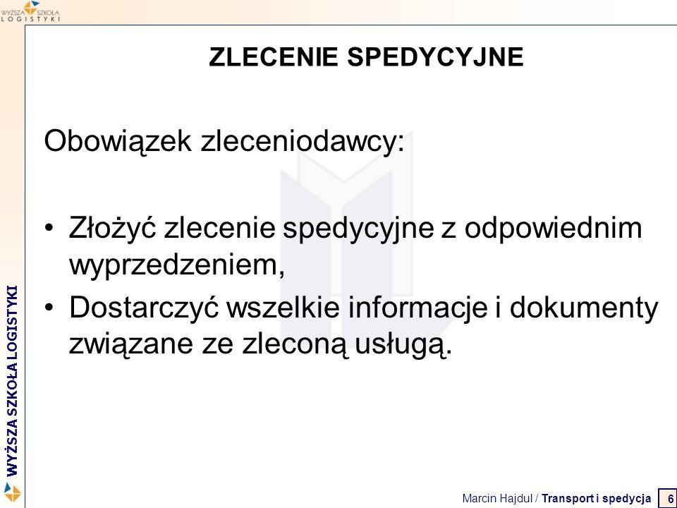 Marcin Hajdul / Transport i spedycja 2 WYŻSZA SZKOŁA LOGISTYKI 6 ZLECENIE SPEDYCYJNE Obowiązek zleceniodawcy: Złożyć zlecenie spedycyjne z odpowiednim