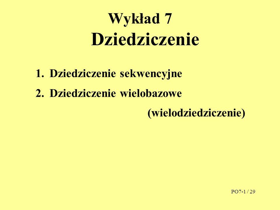 Wykład 7 Dziedziczenie 1.Dziedziczenie sekwencyjne 2.Dziedziczenie wielobazowe (wielodziedziczenie) PO7-1 / 29