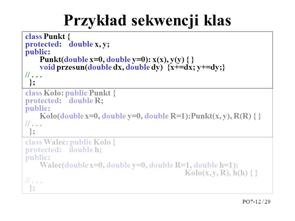 Przykład sekwencji klas class Punkt { protected:double x, y; public: Punkt(double x=0, double y=0): x(x), y(y) { } void przesun(double dx, double dy) {x+=dx; y+=dy;} //...