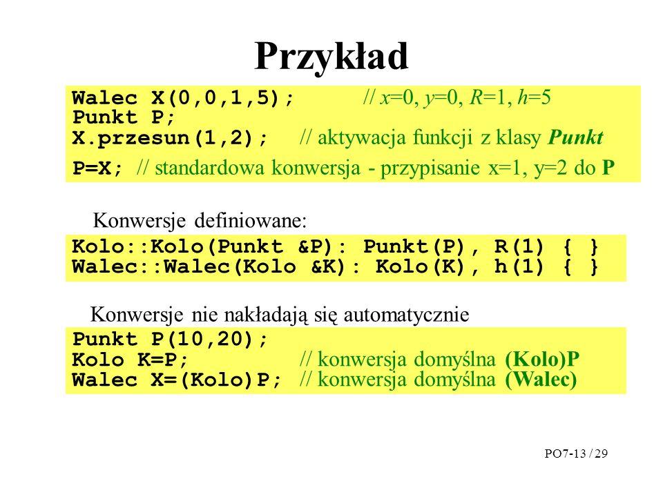Przykład Walec X(0,0,1,5); // x=0, y=0, R=1, h=5 Punkt P; X.przesun(1,2); // aktywacja funkcji z klasy Punkt P=X; // standardowa konwersja - przypisanie x=1, y=2 do P Kolo::Kolo(Punkt &P): Punkt(P), R(1) { } Walec::Walec(Kolo &K): Kolo(K), h(1) { } Punkt P(10,20); Kolo K=P; // konwersja domyślna (Kolo)P Walec X=(Kolo)P; // konwersja domyślna (Walec) Konwersje definiowane: Konwersje nie nakładają się automatycznie PO7-13 / 29
