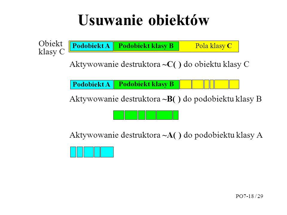 Usuwanie obiektów Obiekt klasy C Pola klasy C Podobiekt klasy B Podobiekt A Aktywowanie destruktora ~C( ) do obiektu klasy C Podobiekt klasy B Podobiekt A Aktywowanie destruktora ~B( ) do podobiektu klasy B Aktywowanie destruktora ~A( ) do podobiektu klasy A PO7-18 / 29