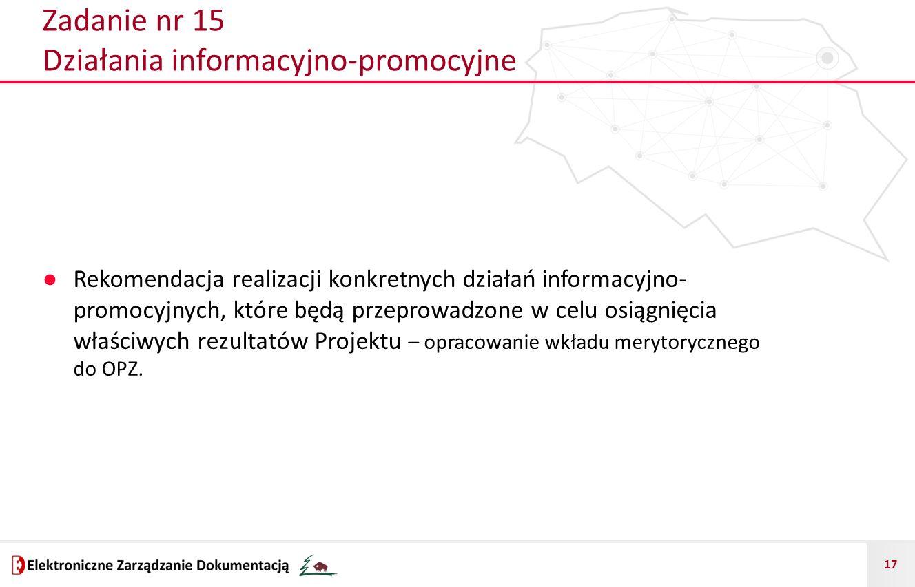 17 Zadanie nr 15 Działania informacyjno-promocyjne ● Rekomendacja realizacji konkretnych działań informacyjno- promocyjnych, które będą przeprowadzone w celu osiągnięcia właściwych rezultatów Projektu – opracowanie wkładu merytorycznego do OPZ.
