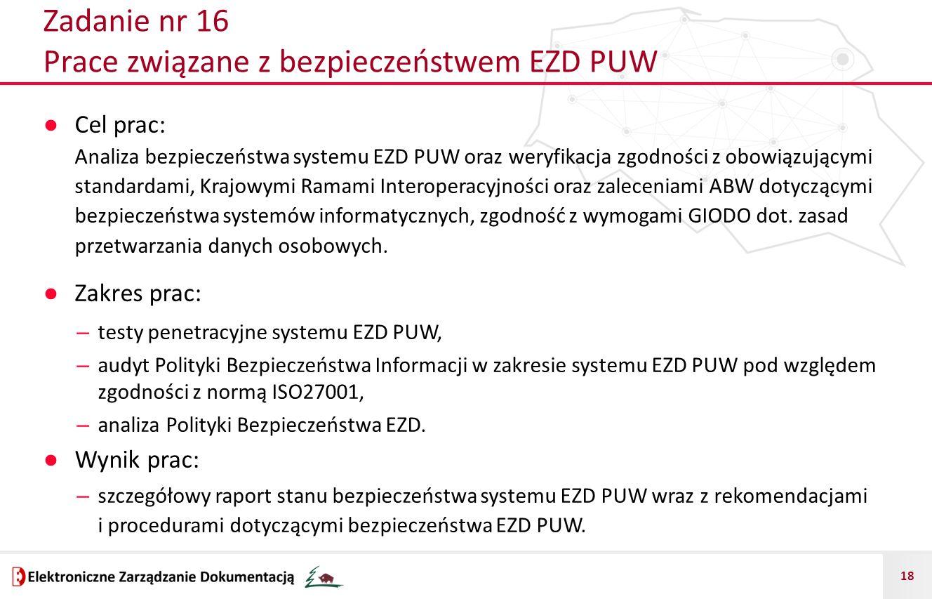 18 Zadanie nr 16 Prace związane z bezpieczeństwem EZD PUW ● Cel prac: Analiza bezpieczeństwa systemu EZD PUW oraz weryfikacja zgodności z obowiązującymi standardami, Krajowymi Ramami Interoperacyjności oraz zaleceniami ABW dotyczącymi bezpieczeństwa systemów informatycznych, zgodność z wymogami GIODO dot.