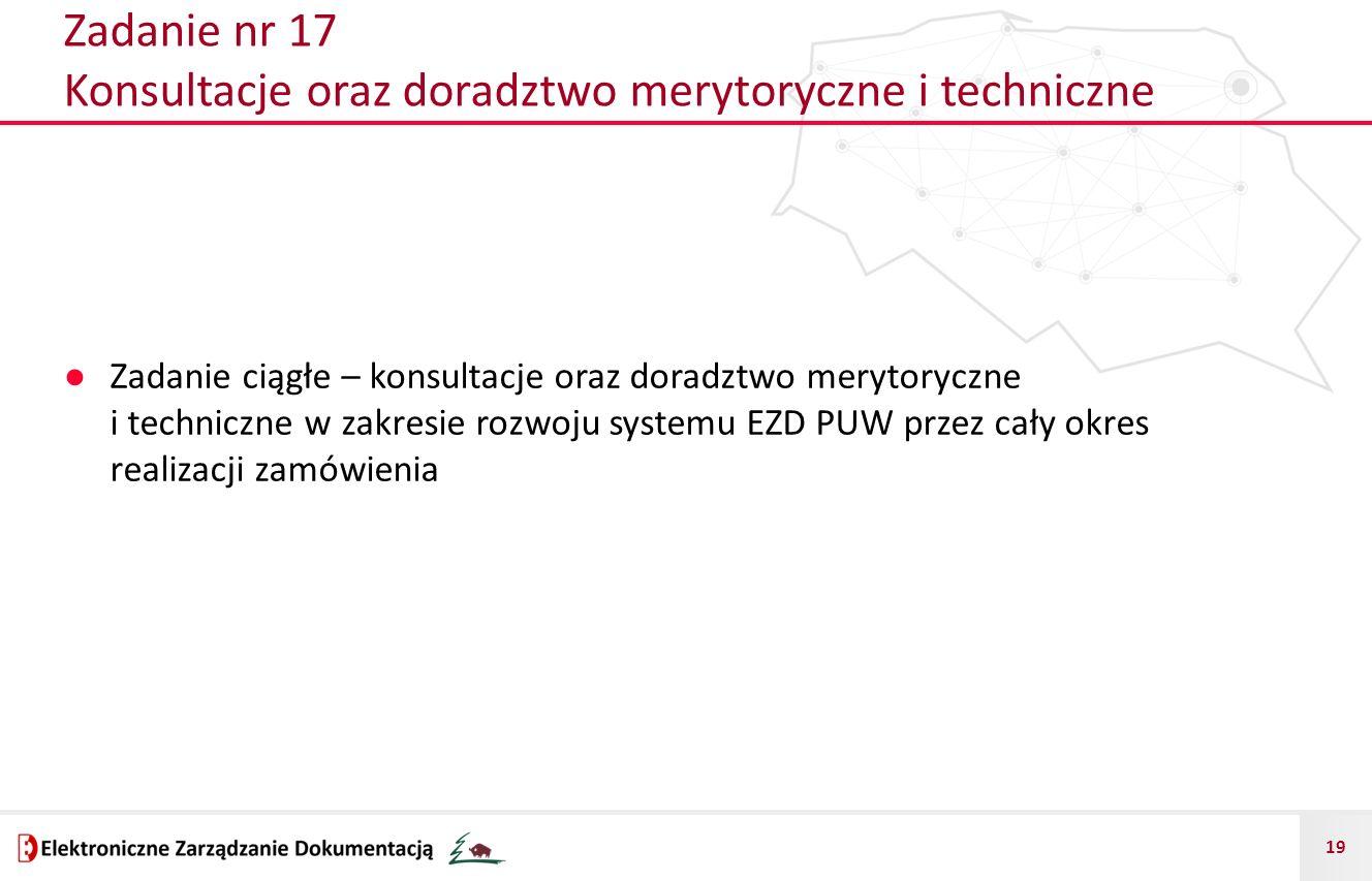 19 Zadanie nr 17 Konsultacje oraz doradztwo merytoryczne i techniczne ● Zadanie ciągłe – konsultacje oraz doradztwo merytoryczne i techniczne w zakresie rozwoju systemu EZD PUW przez cały okres realizacji zamówienia
