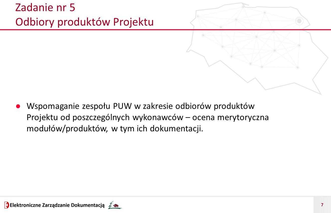 7 Zadanie nr 5 Odbiory produktów Projektu ● Wspomaganie zespołu PUW w zakresie odbiorów produktów Projektu od poszczególnych wykonawców – ocena merytoryczna modułów/produktów, w tym ich dokumentacji.