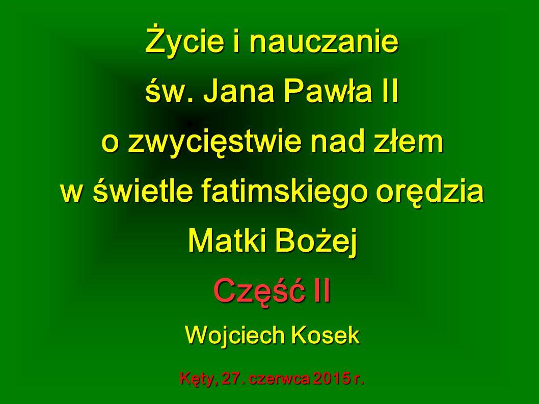 Życie i nauczanie św. Jana Pawła II o zwycięstwie nad złem w świetle fatimskiego orędzia Matki Bożej Część II Wojciech Kosek Kęty, 27. czerwca 2015 r.