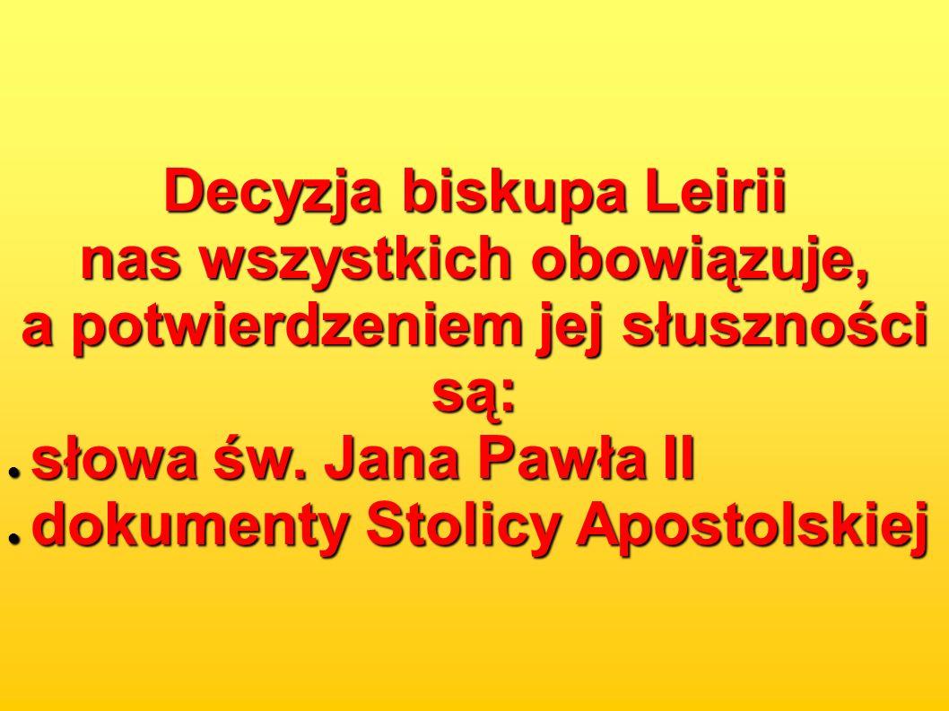 Decyzja biskupa Leirii nas wszystkich obowiązuje, a potwierdzeniem jej słuszności są: słowa św. Jana Pawła II słowa św. Jana Pawła II dokumenty Stolic