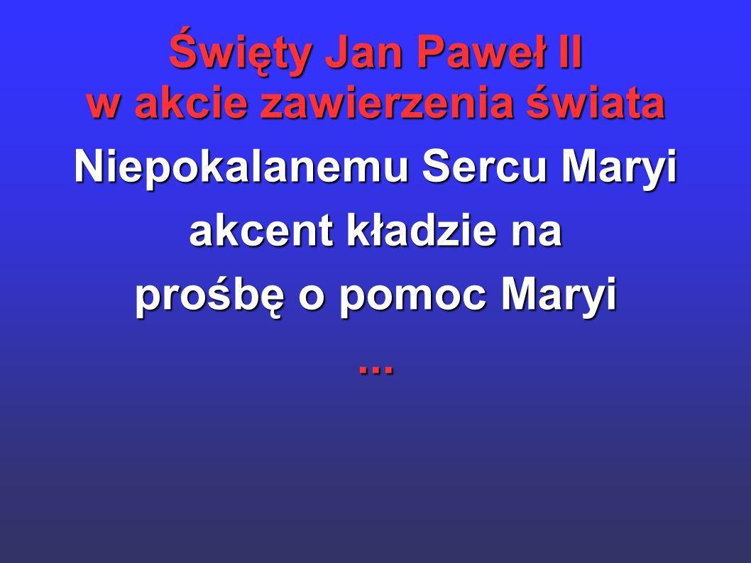 Święty Jan Paweł II w akcie zawierzenia świata Niepokalanemu Sercu Maryi akcent kładzie na prośbę o pomoc Maryi...