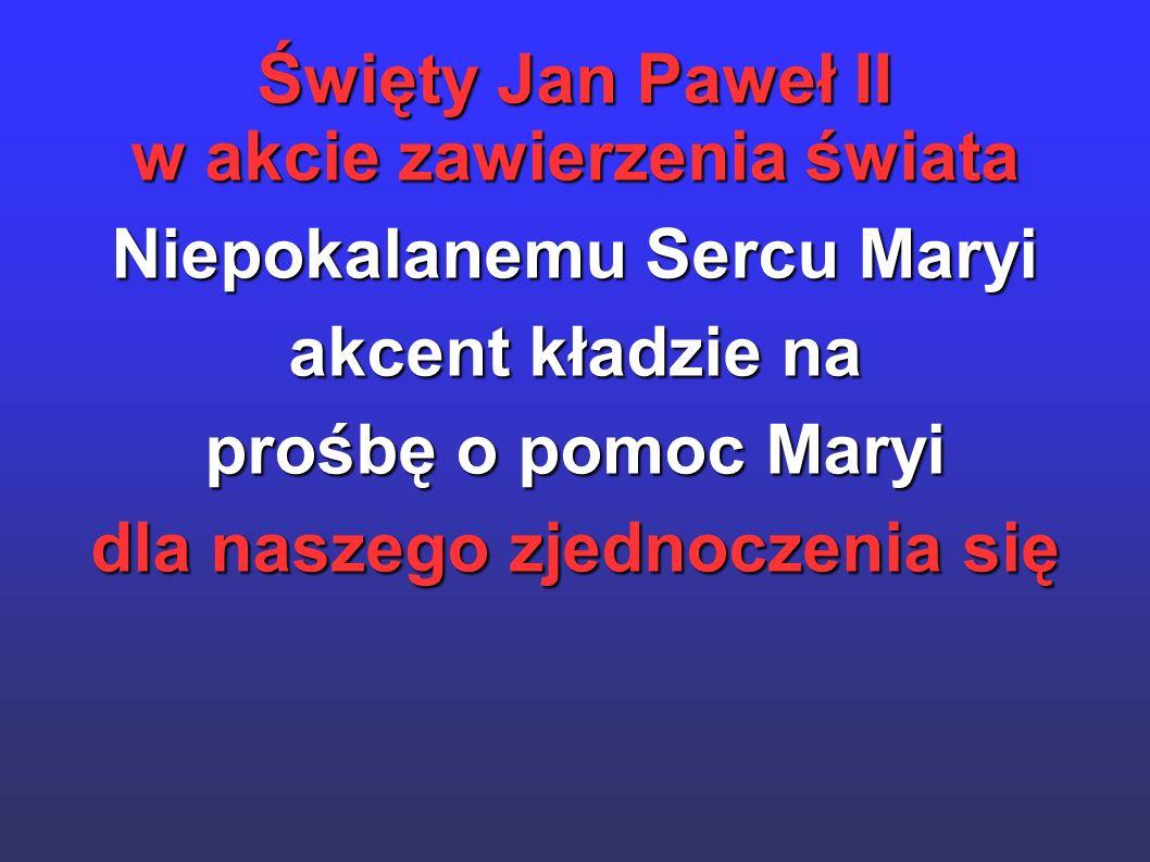 Święty Jan Paweł II w akcie zawierzenia świata Niepokalanemu Sercu Maryi akcent kładzie na prośbę o pomoc Maryi dla naszego zjednoczenia się