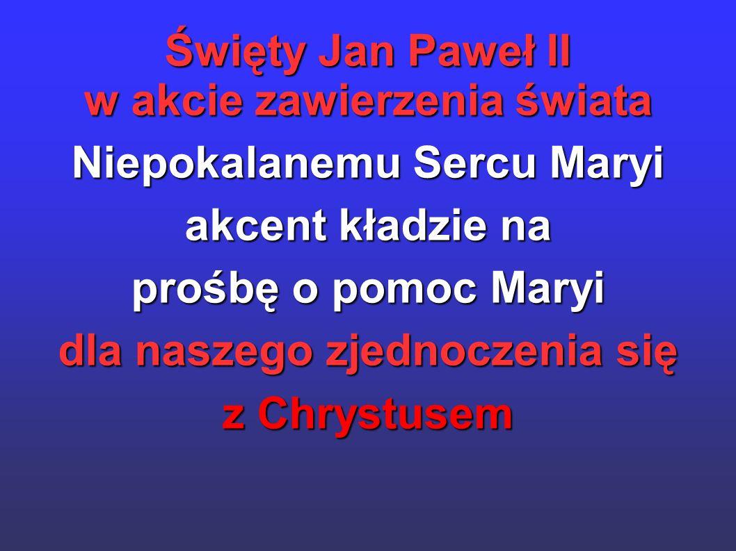 Święty Jan Paweł II w akcie zawierzenia świata Niepokalanemu Sercu Maryi akcent kładzie na prośbę o pomoc Maryi dla naszego zjednoczenia się z Chrystu