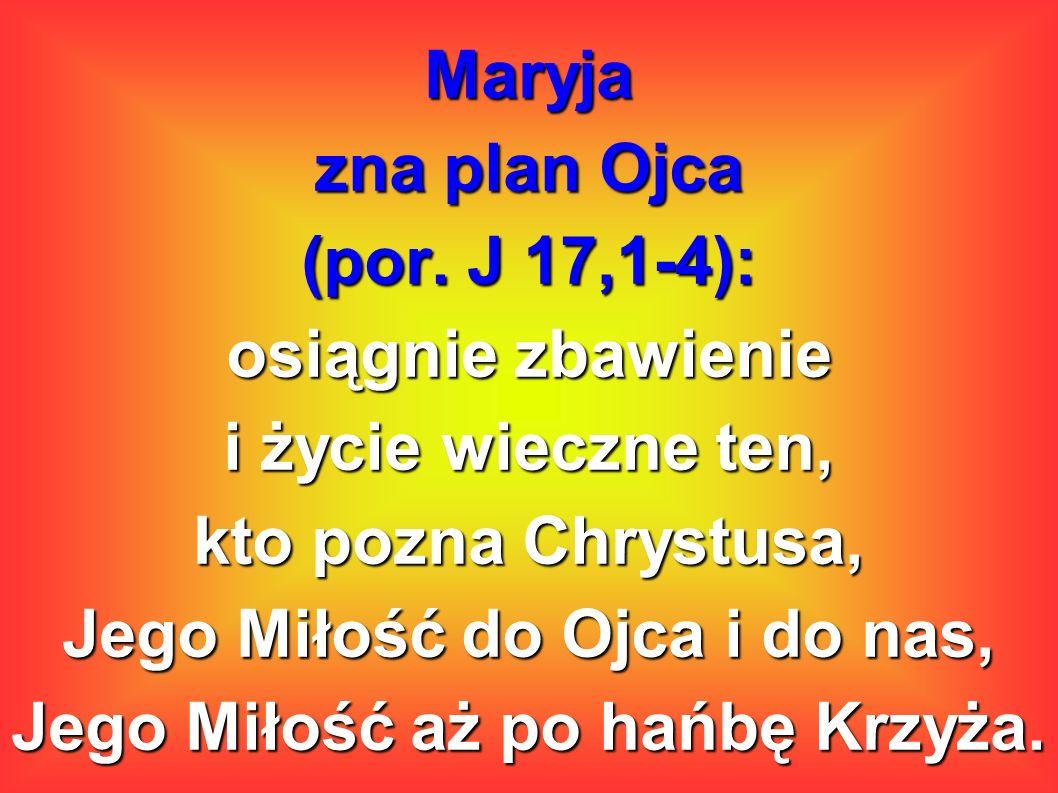 Maryja zna plan Ojca (por. J 17,1-4): osiągnie zbawienie i życie wieczne ten, kto pozna Chrystusa, Jego Miłość do Ojca i do nas, Jego Miłość aż po hań