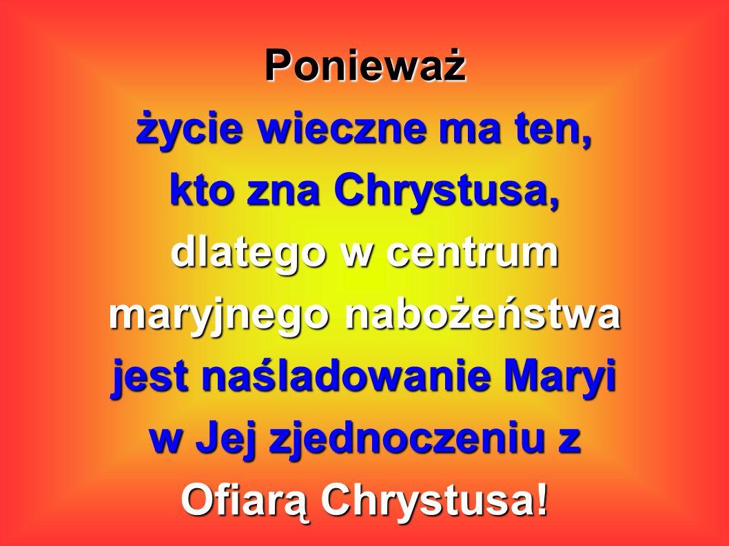 Ponieważ życie wieczne ma ten, kto zna Chrystusa, dlatego w centrum maryjnego nabożeństwa jest naśladowanie Maryi w Jej zjednoczeniu z Ofiarą Chrystus