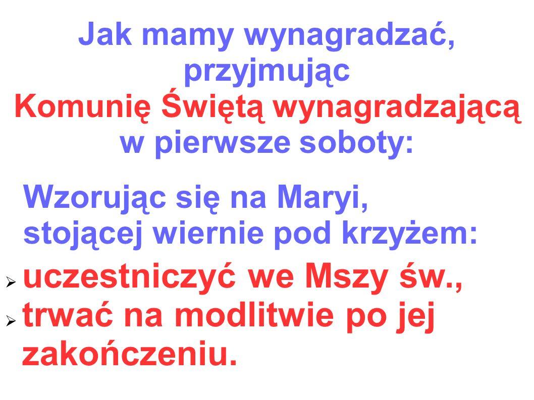 Jak mamy wynagradzać, przyjmując Komunię Świętą wynagradzającą w pierwsze soboty: Wzorując się na Maryi, stojącej wiernie pod krzyżem:  uczestniczyć