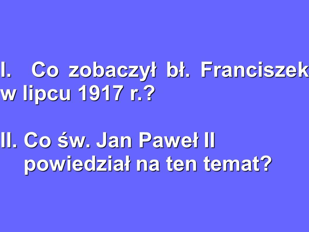 I. Co zobaczył bł. Franciszek w lipcu 1917 r.? II. Co św. Jan Paweł II powiedział na ten temat? powiedział na ten temat?