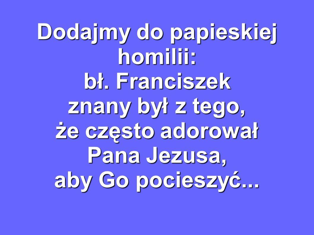 Dodajmy do papieskiej homilii: bł. Franciszek znany był z tego, że często adorował Pana Jezusa, aby Go pocieszyć...
