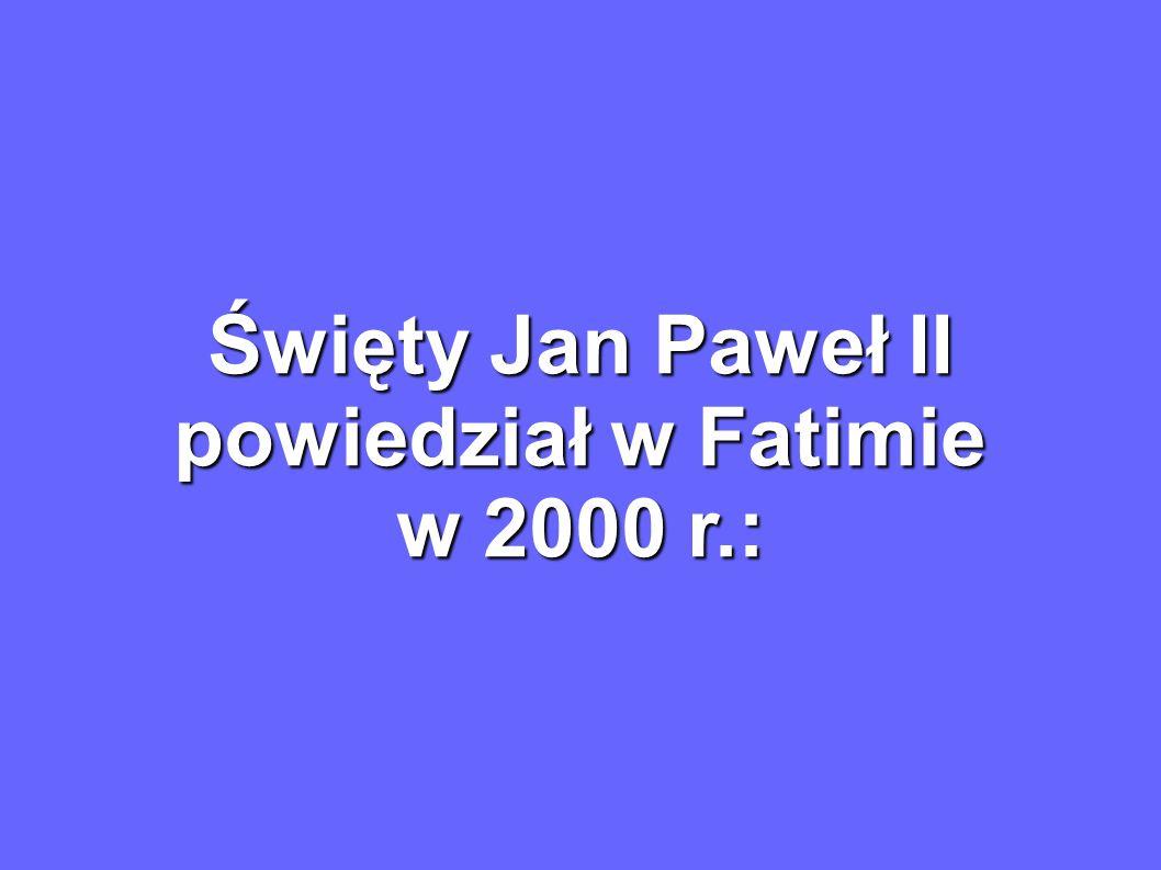 Święty Jan Paweł II powiedział w Fatimie w 2000 r.: