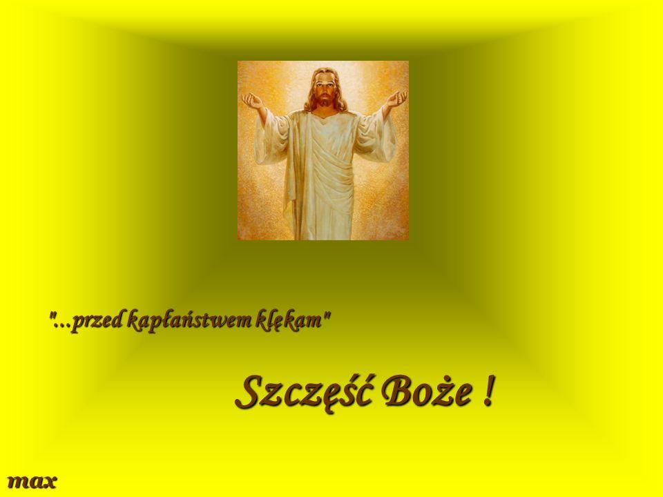 ...przed kapłaństwem klękam Szczęść Boże ! max