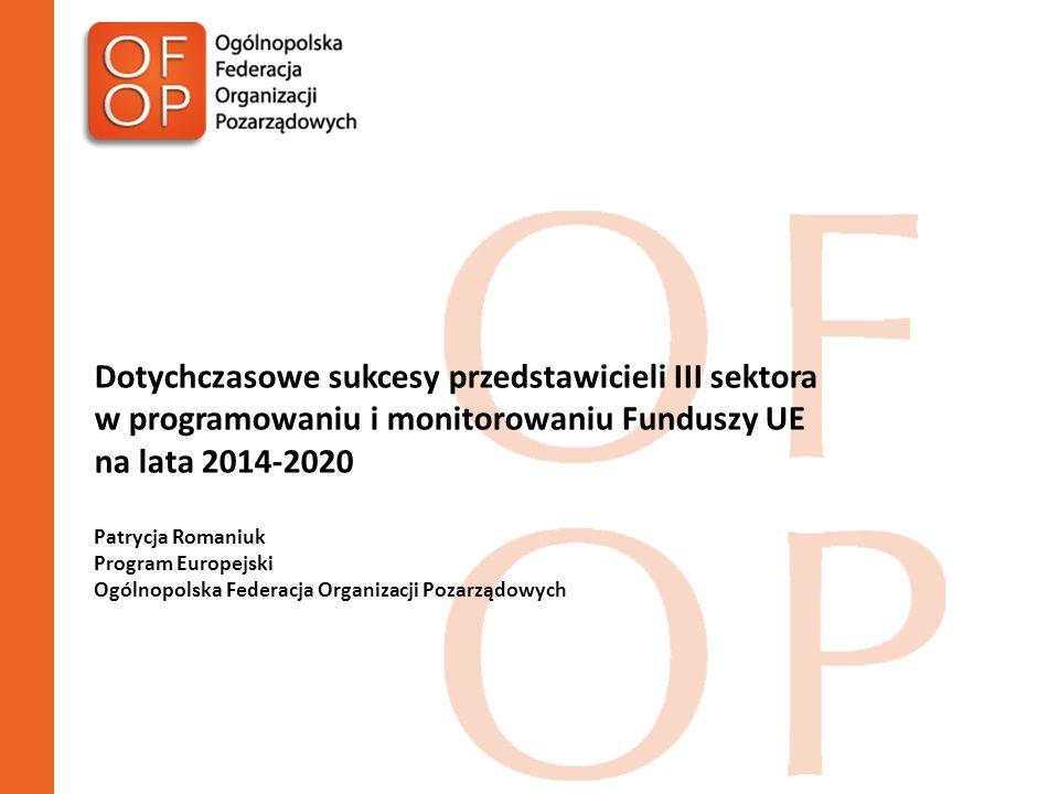 Dotychczasowe sukcesy przedstawicieli III sektora w programowaniu i monitorowaniu Funduszy UE na lata 2014-2020 Patrycja Romaniuk Program Europejski Ogólnopolska Federacja Organizacji Pozarządowych