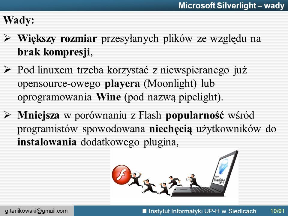 g.terlikowski@gmail.com Instytut Informatyki UP-H w Siedlcach Microsoft Silverlight – wady Wady:  Większy rozmiar przesyłanych plików ze względu na brak kompresji,  Pod linuxem trzeba korzystać z niewspieranego już opensource-owego playera (Moonlight) lub oprogramowania Wine (pod nazwą pipelight).