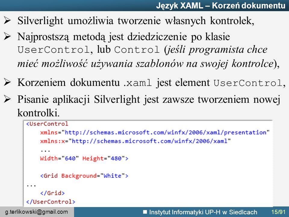 g.terlikowski@gmail.com Instytut Informatyki UP-H w Siedlcach Język XAML – Korzeń dokumentu  Silverlight umożliwia tworzenie własnych kontrolek,  Najprostszą metodą jest dziedziczenie po klasie UserControl, lub Control (jeśli programista chce mieć możliwość używania szablonów na swojej kontrolce),  Korzeniem dokumentu.