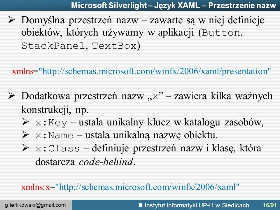 """g.terlikowski@gmail.com Instytut Informatyki UP-H w Siedlcach Microsoft Silverlight – Język XAML – Przestrzenie nazw  Domyślna przestrzeń nazw – zawarte są w niej definicje obiektów, których używamy w aplikacji ( Button, StackPanel, TextBox ) xmlns= http://schemas.microsoft.com/winfx/2006/xaml/presentation  Dodatkowa przestrzeń nazw """" x – zawiera kilka ważnych konstrukcji, np."""