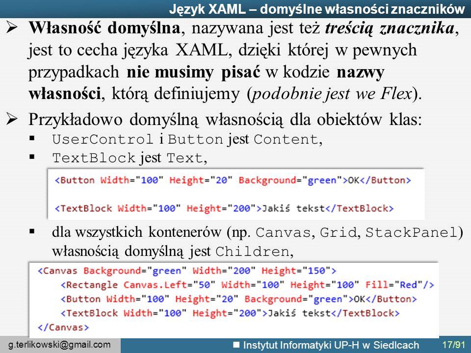 g.terlikowski@gmail.com Instytut Informatyki UP-H w Siedlcach Język XAML – domyślne własności znaczników  Własność domyślna, nazywana jest też treścią znacznika, jest to cecha języka XAML, dzięki której w pewnych przypadkach nie musimy pisać w kodzie nazwy własności, którą definiujemy (podobnie jest we Flex).