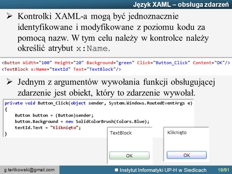 g.terlikowski@gmail.com Instytut Informatyki UP-H w Siedlcach Język XAML – obsługa zdarzeń  Kontrolki XAML-a mogą być jednoznacznie identyfikowane i modyfikowane z poziomu kodu za pomocą nazw.