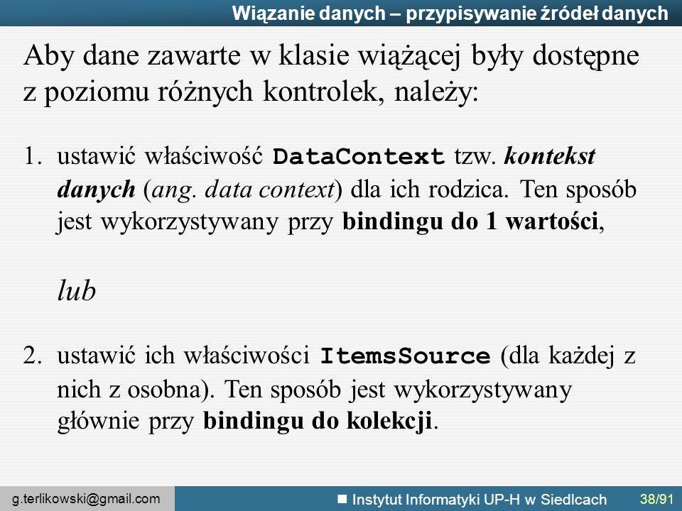 g.terlikowski@gmail.com Instytut Informatyki UP-H w Siedlcach Wiązanie danych – przypisywanie źródeł danych Aby dane zawarte w klasie wiążącej były dostępne z poziomu różnych kontrolek, należy: 1.ustawić właściwość DataContext tzw.
