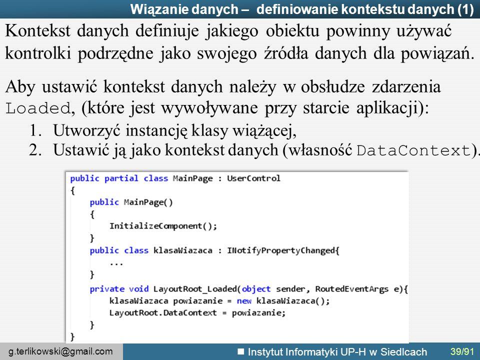 g.terlikowski@gmail.com Instytut Informatyki UP-H w Siedlcach Wiązanie danych – definiowanie kontekstu danych (1) Kontekst danych definiuje jakiego obiektu powinny używać kontrolki podrzędne jako swojego źródła danych dla powiązań.