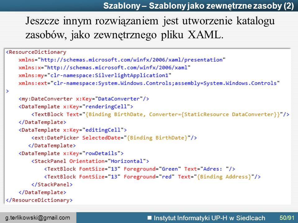 g.terlikowski@gmail.com Instytut Informatyki UP-H w Siedlcach Szablony – Szablony jako zewnętrzne zasoby (2) Jeszcze innym rozwiązaniem jest utworzenie katalogu zasobów, jako zewnętrznego pliku XAML.