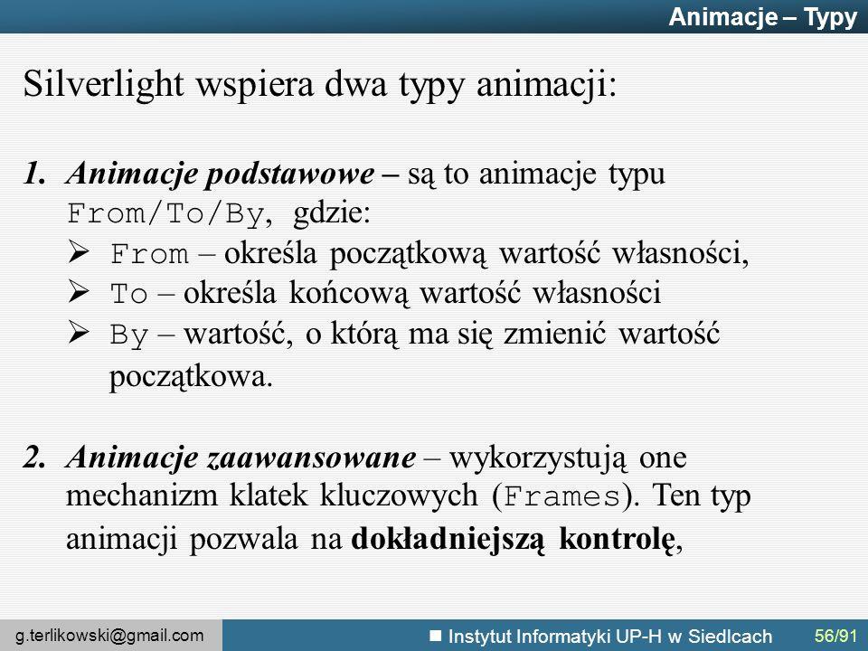 g.terlikowski@gmail.com Instytut Informatyki UP-H w Siedlcach Animacje – Typy Silverlight wspiera dwa typy animacji: 1.Animacje podstawowe – są to animacje typu From/To/By, gdzie:  From – określa początkową wartość własności,  To – określa końcową wartość własności  By – wartość, o którą ma się zmienić wartość początkowa.