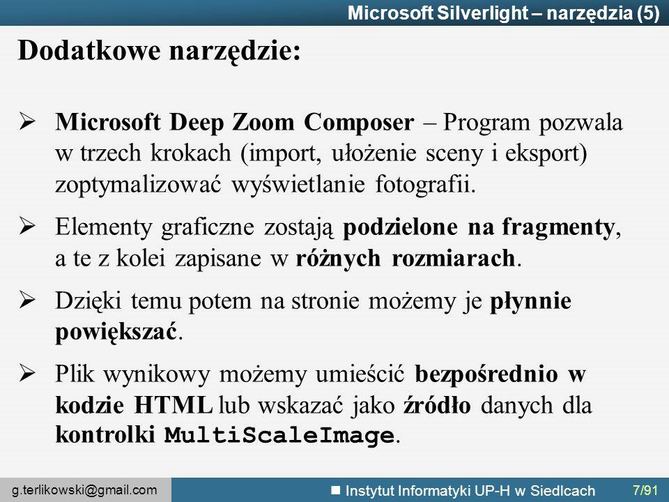 g.terlikowski@gmail.com Instytut Informatyki UP-H w Siedlcach 7/91 Microsoft Silverlight – narzędzia (5) Dodatkowe narzędzie:  Microsoft Deep Zoom Composer – Program pozwala w trzech krokach (import, ułożenie sceny i eksport) zoptymalizować wyświetlanie fotografii.