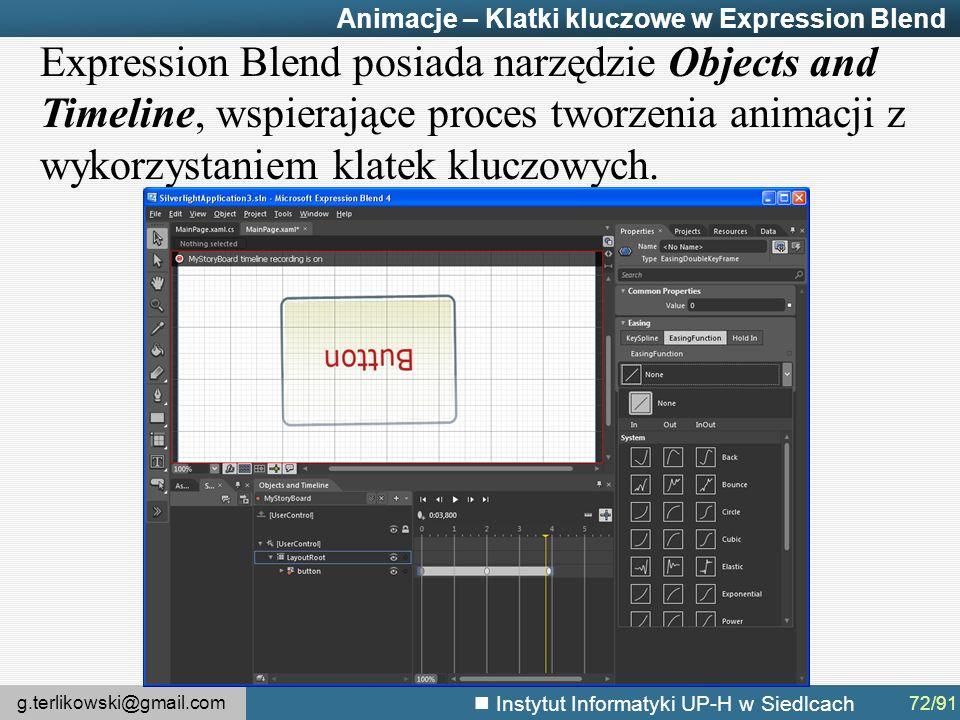 g.terlikowski@gmail.com Instytut Informatyki UP-H w Siedlcach Animacje – Klatki kluczowe w Expression Blend Expression Blend posiada narzędzie Objects and Timeline, wspierające proces tworzenia animacji z wykorzystaniem klatek kluczowych.