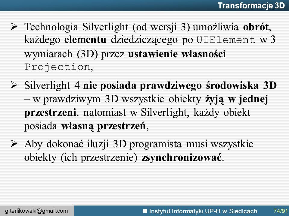 g.terlikowski@gmail.com Instytut Informatyki UP-H w Siedlcach Transformacje 3D  Technologia Silverlight (od wersji 3) umożliwia obrót, każdego elementu dziedziczącego po UIElement w 3 wymiarach (3D) przez ustawienie własności Projection,  Silverlight 4 nie posiada prawdziwego środowiska 3D – w prawdziwym 3D wszystkie obiekty żyją w jednej przestrzeni, natomiast w Silverlight, każdy obiekt posiada własną przestrzeń,  Aby dokonać iluzji 3D programista musi wszystkie obiekty (ich przestrzenie) zsynchronizować.