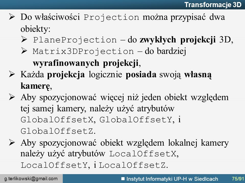 g.terlikowski@gmail.com Instytut Informatyki UP-H w Siedlcach Transformacje 3D  Do właściwości Projection można przypisać dwa obiekty:  PlaneProjection – do zwykłych projekcji 3D,  Matrix3DProjection – do bardziej wyrafinowanych projekcji,  Każda projekcja logicznie posiada swoją własną kamerę,  Aby spozycjonować więcej niż jeden obiekt względem tej samej kamery, należy użyć atrybutów GlobalOffsetX, GlobalOffsetY, i GlobalOffsetZ.