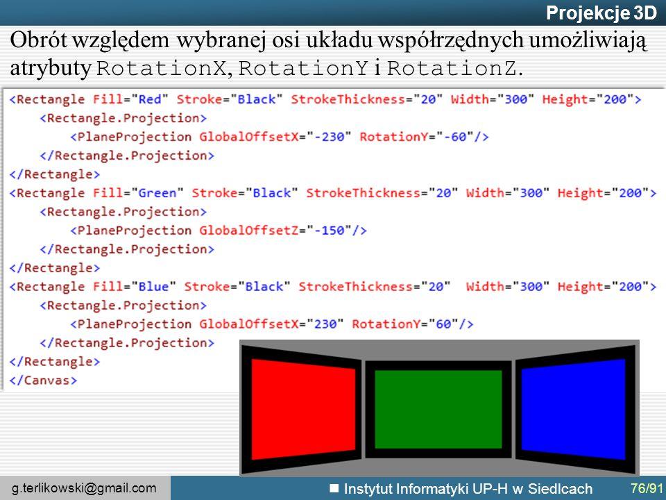 g.terlikowski@gmail.com Instytut Informatyki UP-H w Siedlcach Projekcje 3D 76/91 Obrót względem wybranej osi układu współrzędnych umożliwiają atrybuty RotationX, RotationY i RotationZ.