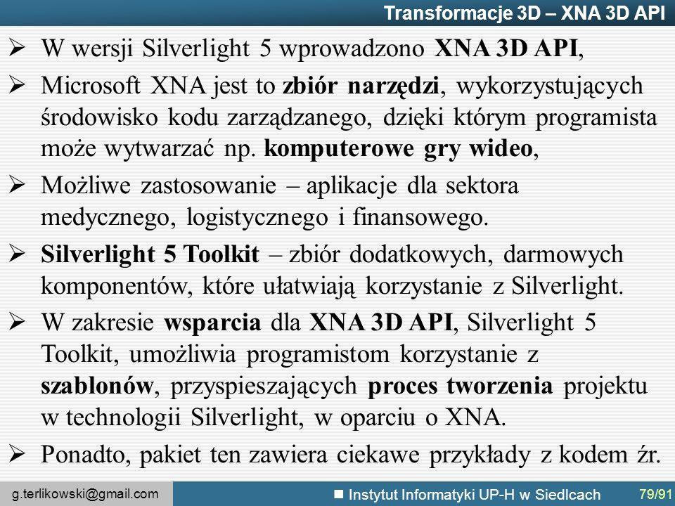 g.terlikowski@gmail.com Instytut Informatyki UP-H w Siedlcach Transformacje 3D – XNA 3D API  W wersji Silverlight 5 wprowadzono XNA 3D API,  Microsoft XNA jest to zbiór narzędzi, wykorzystujących środowisko kodu zarządzanego, dzięki którym programista może wytwarzać np.