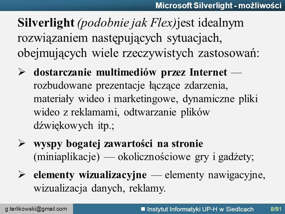 g.terlikowski@gmail.com Instytut Informatyki UP-H w Siedlcach 8/91 Microsoft Silverlight - możliwości Silverlight (podobnie jak Flex)jest idealnym rozwiązaniem następujących sytuacjach, obejmujących wiele rzeczywistych zastosowań:  dostarczanie multimediów przez Internet — rozbudowane prezentacje łączące zdarzenia, materiały wideo i marketingowe, dynamiczne pliki wideo z reklamami, odtwarzanie plików dźwiękowych itp.;  wyspy bogatej zawartości na stronie (miniaplikacje) — okolicznościowe gry i gadżety;  elementy wizualizacyjne — elementy nawigacyjne, wizualizacja danych, reklamy.
