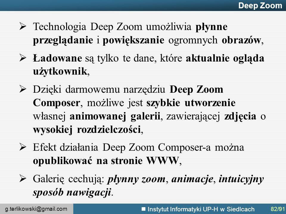 g.terlikowski@gmail.com Instytut Informatyki UP-H w Siedlcach Deep Zoom  Technologia Deep Zoom umożliwia płynne przeglądanie i powiększanie ogromnych obrazów,  Ładowane są tylko te dane, które aktualnie ogląda użytkownik,  Dzięki darmowemu narzędziu Deep Zoom Composer, możliwe jest szybkie utworzenie własnej animowanej galerii, zawierającej zdjęcia o wysokiej rozdzielczości,  Efekt działania Deep Zoom Composer-a można opublikować na stronie WWW,  Galerię cechują: płynny zoom, animacje, intuicyjny sposób nawigacji.