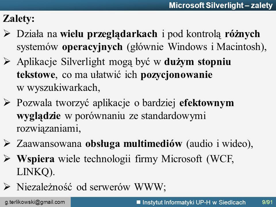 g.terlikowski@gmail.com Instytut Informatyki UP-H w Siedlcach Microsoft Silverlight – zalety Zalety:  Działa na wielu przeglądarkach i pod kontrolą różnych systemów operacyjnych (głównie Windows i Macintosh),  Aplikacje Silverlight mogą być w dużym stopniu tekstowe, co ma ułatwić ich pozycjonowanie w wyszukiwarkach,  Pozwala tworzyć aplikacje o bardziej efektownym wyglądzie w porównaniu ze standardowymi rozwiązaniami,  Zaawansowana obsługa multimediów (audio i wideo),  Wspiera wiele technologii firmy Microsoft (WCF, LINKQ).