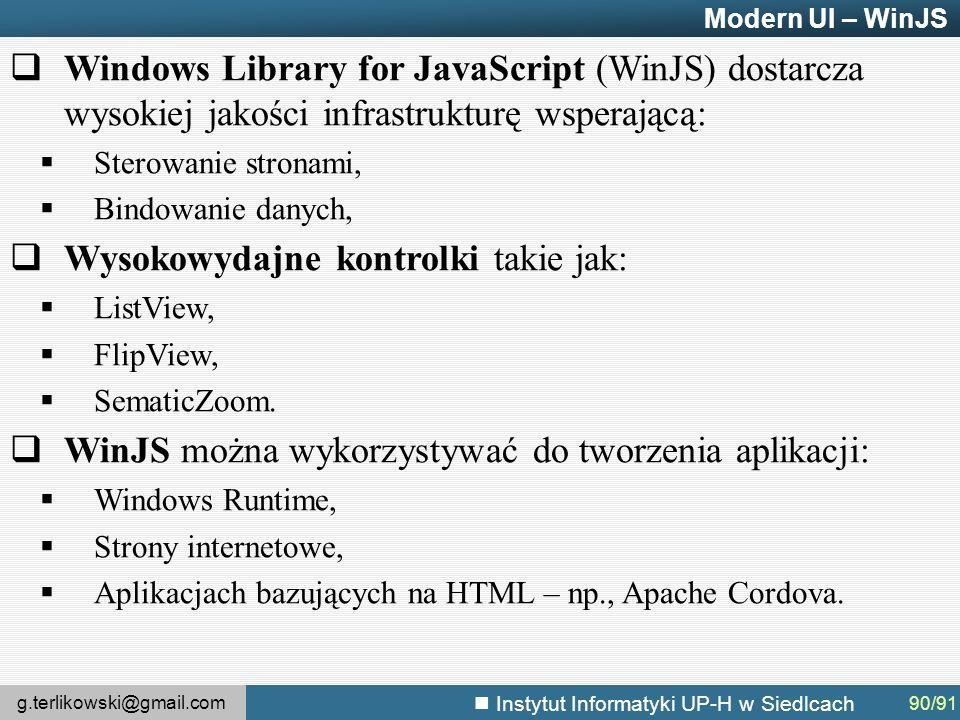 g.terlikowski@gmail.com Instytut Informatyki UP-H w Siedlcach Modern UI – WinJS  Windows Library for JavaScript (WinJS) dostarcza wysokiej jakości infrastrukturę wsperającą:  Sterowanie stronami,  Bindowanie danych,  Wysokowydajne kontrolki takie jak:  ListView,  FlipView,  SematicZoom.